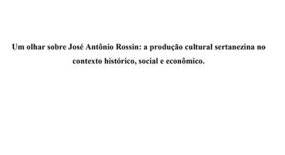 Um olhar sobre José Antônio Rossin - a produção cultural sertanezina no contexto histórico, social e econômico - Michelle Souza dos Santos Rocha